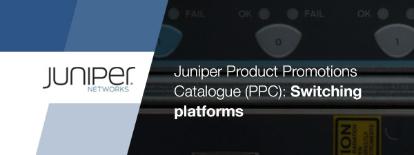 Juniper Product Promotions Catalogue (PPC): Switching platforms